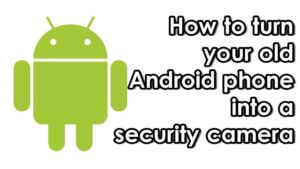 How to Turn an Old Android device into a Security Camera